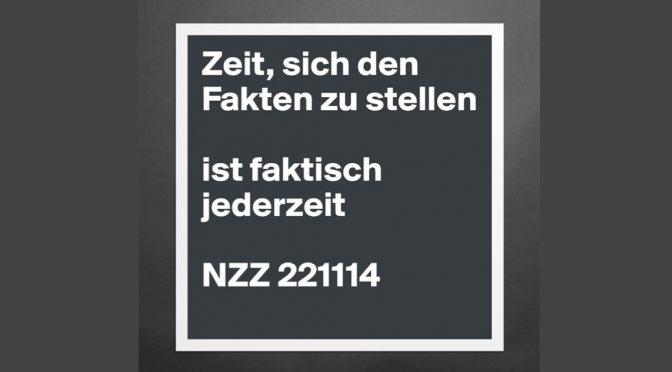 Zeit, sich den Fakten zu stellen, ist faktisch jederzeit. (Zitat aus der NZZ vom 22.11.2014)